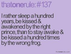 I rather sleep a hundred years, be kissed and awakened by the right prince, than to stay awake and be kissed a hundred times by the wrong frog.