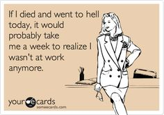 If I died and went to hell today, it would probably take me a week to realize I wasn't at work anymore.