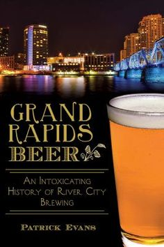 Grand Rapids Beer: An Intoxicating History of River City by Patrick Evans.
