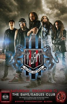 KORN Saturday, December 13, 2014 at 8pm (doors scheduled to open at 6:30pm) The Rave/Eagles Club - Milwaukee WI All Ages / 21+ to Drink  Purchase tickets at http://tickets.therave.com, www.eTix.com, charge by phone at 414-342-7283, or visit our box office at 2401 W. Wisconsin Avenue in Milwaukee. Box office and charge by phone hours are Mon-Sat 10am-6pm. The Rave/Eagles Club no longer sells tickets via Ticketmaster.  For the most up-to-date information, visit www.therave.com.