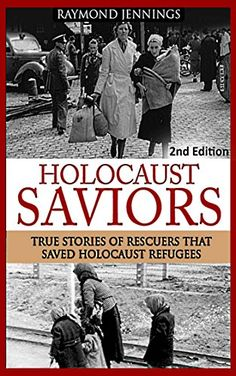 Holocaust: Saviors - True Stories Of Rescuers That Saved Holocaust Refugees (Holocaust, Auschwitz, Hitler, Concentration Camps, WW2, World War 2) by Raymond Jennings