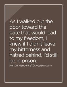 As I walked out the door toward the gate that would lead to my freedom I knew if I didn't leave my bitterness and hatred behind I'd still be in prison. http://www.quoteistan.com/2016/05/as-i-walked-out-door-toward-gate-that.html