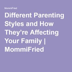 Different Parenting Styles and How They're Affecting Your Family | MommiFried