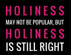 "No matter what anyone says to the contrary! Jesus said""Be thou holy, even as I am holy""."
