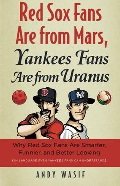 Red Sox Fans Are from Mars, Yankees Fans Are from Uranus: Why Red Sox Fans Are Smarter, Funnier, and Better Looking (In Language Even Yankee Fans Can Understand) - Andy Wasif