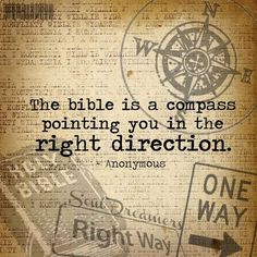 The Bible Is A Compass..(A Ruler, Curb And Mirror Also)...They All Keep Us On The Right Path Going The Right Direction And Show Us Where We Are Wrong.