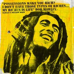 Possessions make you rich? I don't have those types of riches... My riches is life. Bob Marley