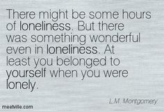 There might be some hours of loneliness. But there was something wonderful even in loneliness. At least you belonged to yourself when you were lonely. L.M. Montgomery