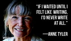 """If I waited until I felt like writing, I'd never write at all."" —ANNE TYLER"