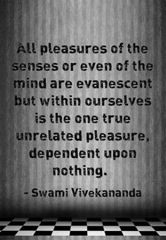 All pleasures of the senses or even of the mind are evanescent but within ourselves is the one true unrelated pleasure, dependent upon nothing. Swami Vivekananda Quotes, We Are The Ones, Favorite Quotes, Mindfulness, Wisdom, Consciousness