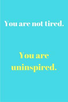Você não está cansado. Você está sem inspiração.