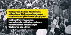 Türkiye'den Sadece Almanya'ya milyonlarca Türk vatandaşı yaşam standartlarını iyileştirmek için göç etti.  Halbuki Suriye'den gelen kardeşlerimiz zulümden canlarını ve namuslarını korumak için Türkiye'ye göç ediyor!