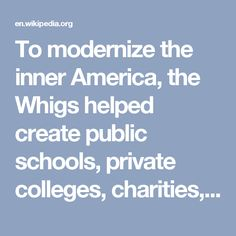 To modernize the inner America, the Whigs helped create public schools, private colleges, charities, and cultural institutions. Many were pietistic Protestant reformers who called for public schools to teach moral values and proposed prohibition to end the liquor problem.
