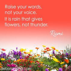 "Inspirational Quote: ""Raise your words, not your voice. Inspirational Quote: It is rain that gives flowers, not thunder."" - Rumi. Hugs, Deborah. #Rumi #DeborahKing #EnergyHealing"
