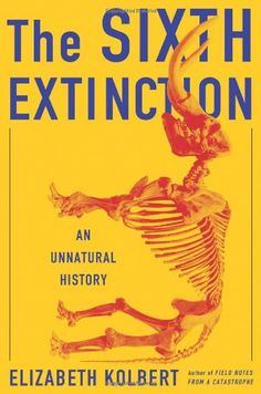 The Sixth Extinction: An Unnatural History by elizabeth kolbert: a major book about the future of the world, blending intellectual and natural history and field reporting into a powerful account of the mass extinction unfolding before our eyes : absolutely outstanding. made me cry for the earth, flora and fauna several times