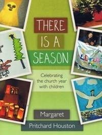 THERE IS A SEASON: Celebrating the Church Year with Children by Margaret Pritchard Houston - The book covers a traditional selection of events, namely: Harvest, All Saints / All Souls, Christmas, Epiphany, Ash Wednesday, Good Friday, Easter and Pentecost; the author provides for each a liturgy, suggestions for adding a Eucharist to the liturgy, suggestions for adapting the ideas for use in schools, and ideas for extension activities and for activities at home.