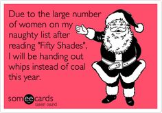 Funny Christmas Season Ecard: Due to the large number of women on my naughty list after reading 'Fifty Shades', I will be handing out whips instead of coal this year.