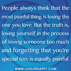 People always think that the most painful thing is losing the one you love. But the truth is, losing yourself in the process of loving someone too much and forgetting that you're special too, is equally painful. by deeplifequotes, via Flickr #strength #inspiration #quotes