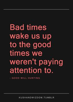 Bad times wake us up to the good times we weren't paying attention to.