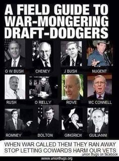 A field guide to WARMONGERING DRAFT-DODGERS. When war called these REPUBLICANS, they RAN AWAY!! These same Unpatriotic Repukes send our People to War and CUT their BENEFITS!!!!
