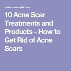 10 Acne Scar Treatments and Products - How to Get Rid of Acne Scars