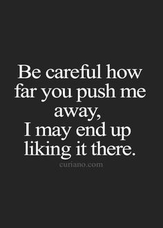 Quotes About Trust : QUOTATION – Image : Quotes Of the day – Description Be careful how far you push me away, I may end up liking it there. Sharing is Caring – Don't forget to share this quote ! True Quotes, Great Quotes, Quotes To Live By, Motivational Quotes, Funny Quotes, Im Done Quotes, Jerk Quotes, Dont Need A Man Quotes, Love Hate Quotes