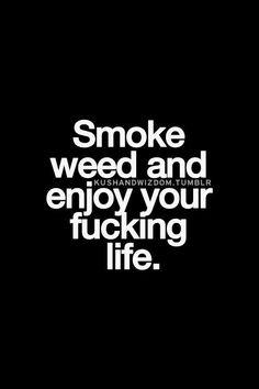 Smoke weed and enjoy your fucking life. Ganja, Bob Marley, Stoner Quotes, Random Quotes, Weed Humor, Puff And Pass, Smoking Weed, Smoking Kills, Sayings