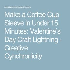 Make a Coffee Cup Sleeve in Under 15 Minutes: Valentine's Day Craft Lightning - Creative Cynchronicity