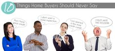 Attention home buyers, here are 10 things you should never do or say during the home buying process.