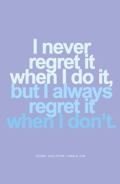 I NEVER REGRET IT WHEN I DO IT, BUT I ALWAYS REGRET IT WHEN I DON'T