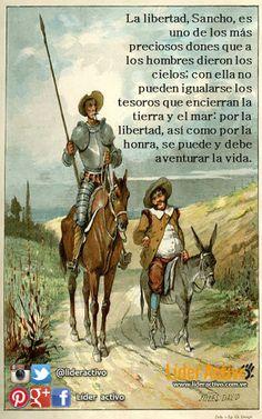 """""""La libertad, Sancho, es uno de los más preciosos dones que a hombres dieron los cielos; con ella no pueden igualarse los tesoros que encierran la tierra y el mar; por la libertad, así como por la honra, se puede y debe aventurar la vida."""""""