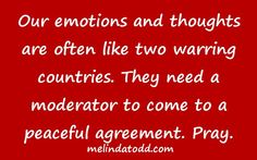Our emotions and thoughts are often like two warring countries. They need a moderator to come to a peaceful agreement. Pray. melindatodd.com