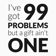 I've got 99 problems, but a gift ain't one