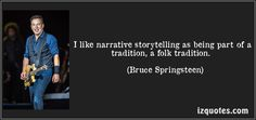 I like narrative storytelling as being part of a tradition, a folk tradition. (Bruce Springsteen) #quotes #quote #quotations #BruceSpringsteen