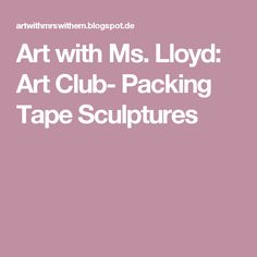 Art with Ms. Lloyd: Art Club- Packing Tape Sculptures