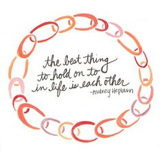 Audrey Hepburn quote The best thing to hold on to in life is each other Happy 85th Birthday AUDREY!!! :D