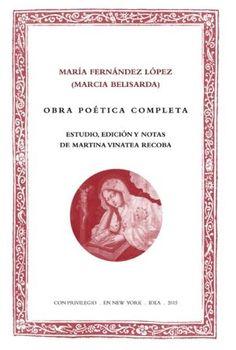 Obra poética completa / María Fernandez López (Marcia Belisarda) ; estudio, edición y notas de Martina Vinatea Recoba - New York : IDEA/IGAS, 2015