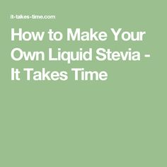 How to Make Your Own Liquid Stevia - It Takes Time Liquid Lawn Fertilizer, Reunion Name Tags, Diy Xmas Gifts, Make Your Own, Make It Yourself, Whipped Body Butter, Sliced Almonds, Energy Bars, Lawn Care
