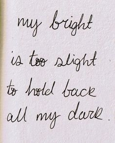my bright is too slight to hold back all the dark