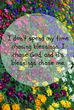 I don't spend my time chasing blessings. I chase God, and his blessings chase me.