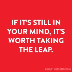 If it's still in your mind, it's worth taking the leap