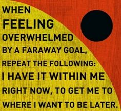""""""" When feeling overwhelmed by a faraway goal, repeat the following: I have it within me right now, to get me to where I want to be later."""""""
