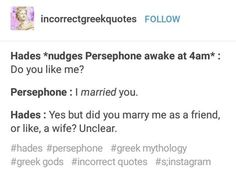 Hades *nudges Persephone awake at : Do you like me? Persephone : I married you. Hades : Yes but did you many me as a friend, or like. a wife? Greek Mythology Humor, Greek And Roman Mythology, Percy Jackson Memes, Percy Jackson Fandom, Retro Humor, Greek Memes, Greek Gods And Goddesses, Haha, Lore Olympus