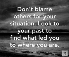 Don't blame others for your situation. Look to your past to find what led you to where you are. 06.05.14
