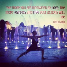 The more you are motivated by Love, the more fearless and free your actions will be.   ~ Dalai Lama