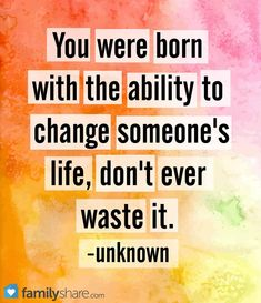 You were born with the ability to change someone's life, don't ever waste it. - unknown #familyshare #article #change