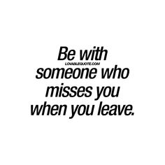 """Be with someone who misses you when you leave."""