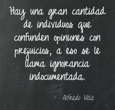 Hay una gran cantidad de individuos que confunden opiniones con prejuicios, a eso se le llama ignorancia indocumentada.  Alfredo Vela.....SP