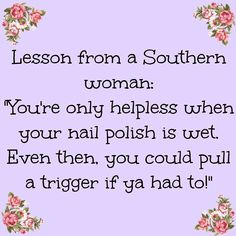 Life lessons from a good southern women. get your nails done and know how to shoot a gun. Southern Humor, Southern Ladies, Southern Sayings, Southern Pride, Southern Comfort, Simply Southern, Southern Charm, Southern Living, Southern Belle Quotes