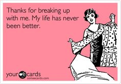 Funny Breakup Ecard: Thanks for breaking up with me. My life has never been better.